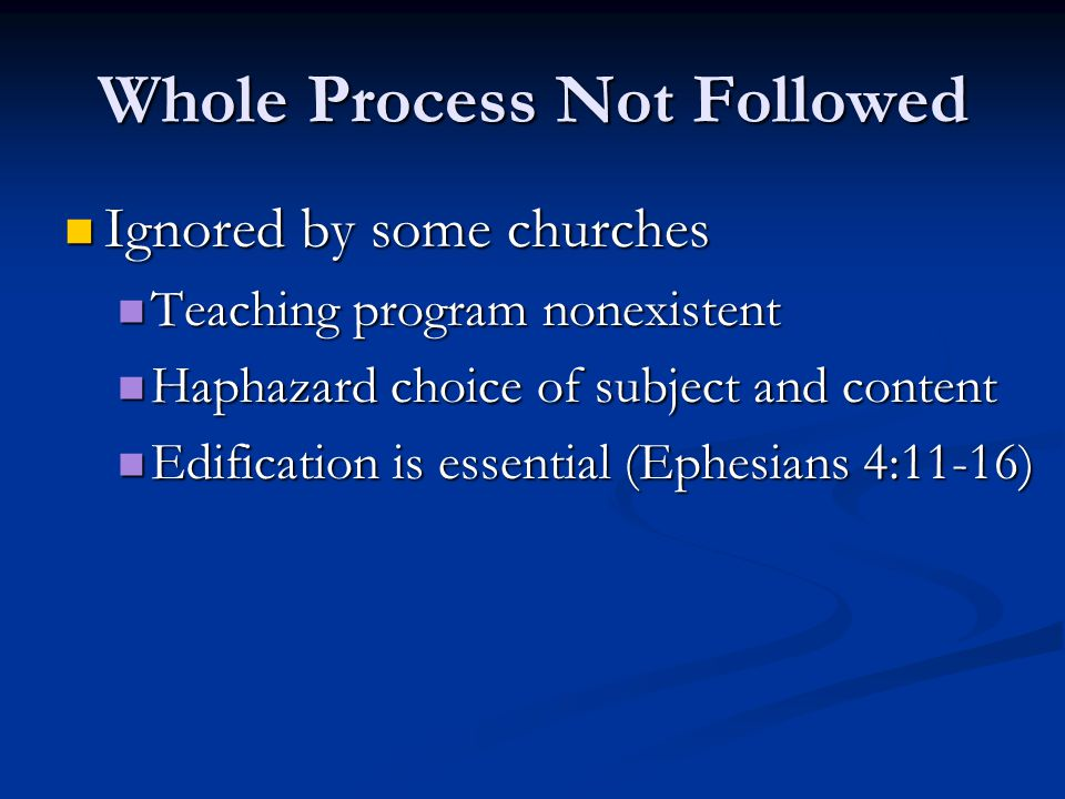 Whole Process Not Followed Ignored by some churches Teaching program nonexistent Haphazard choice of subject and content Edification is essential (Ephesians 4:11-16)