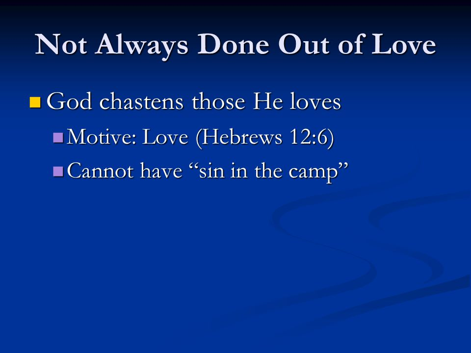 Not Always Done Out of Love God chastens those He loves God chastens those He loves Motive: Love (Hebrews 12:6) Motive: Love (Hebrews 12:6) Cannot have sin in the camp Cannot have sin in the camp