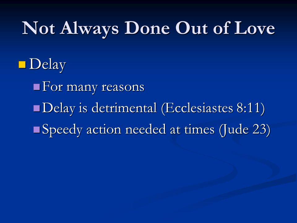 Delay Delay For many reasons For many reasons Delay is detrimental (Ecclesiastes 8:11) Delay is detrimental (Ecclesiastes 8:11) Speedy action needed at times (Jude 23) Speedy action needed at times (Jude 23)