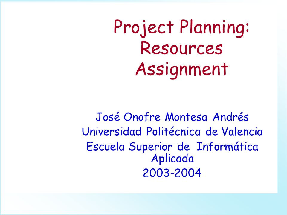 Project Planning: Resources Assignment José Onofre Montesa Andrés Universidad Politécnica de Valencia Escuela Superior de Informática Aplicada 2003-2004