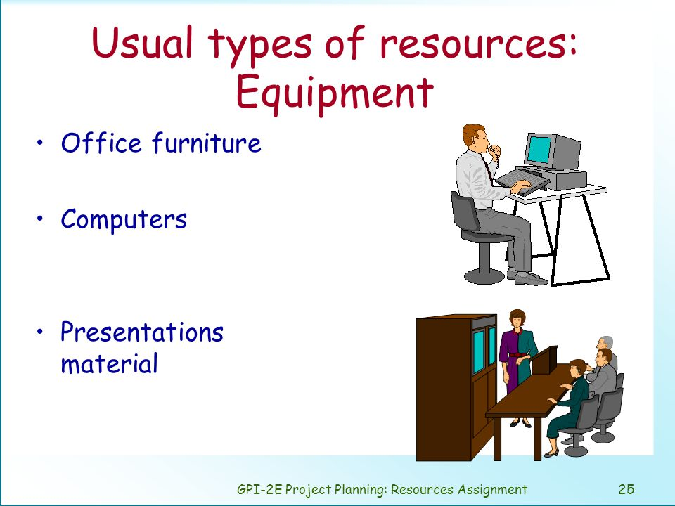 GPI-2E Project Planning: Resources Assignment25 Usual types of resources: Equipment Office furniture Computers Presentations material