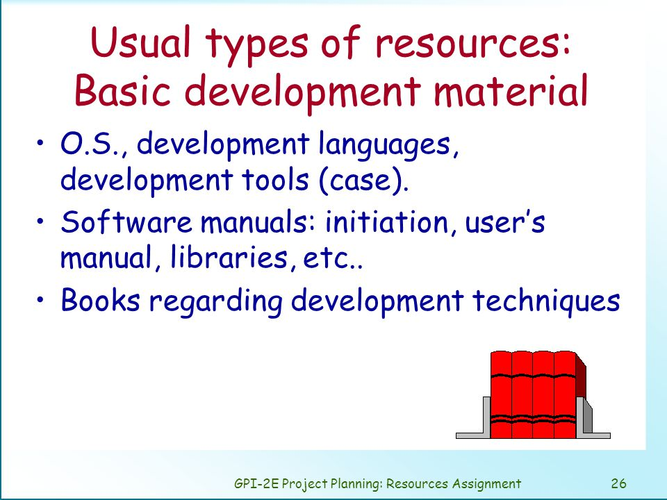GPI-2E Project Planning: Resources Assignment26 Usual types of resources: Basic development material O.S., development languages, development tools (case).