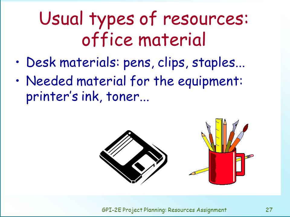 GPI-2E Project Planning: Resources Assignment27 Usual types of resources: office material Desk materials: pens, clips, staples...