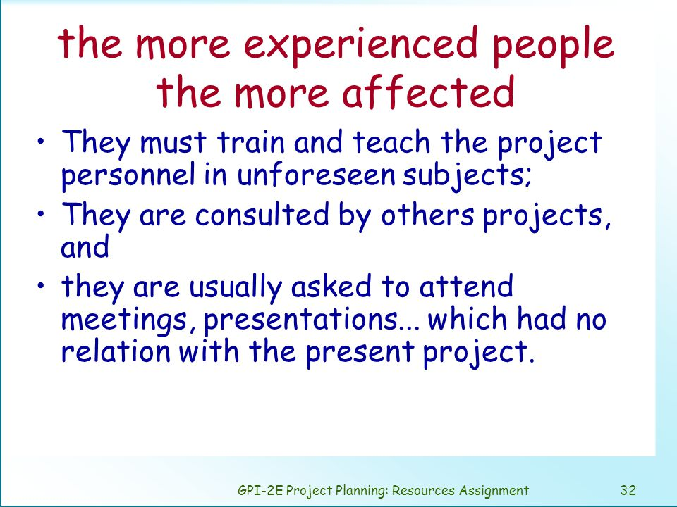 GPI-2E Project Planning: Resources Assignment32 the more experienced people the more affected They must train and teach the project personnel in unforeseen subjects; They are consulted by others projects, and they are usually asked to attend meetings, presentations...