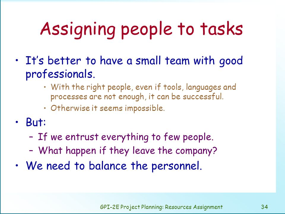 GPI-2E Project Planning: Resources Assignment34 Assigning people to tasks It's better to have a small team with good professionals.
