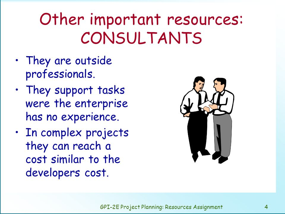 GPI-2E Project Planning: Resources Assignment5 Other important resources: Clients and users The user are present in every stage of the project, mainly in analysis and test.