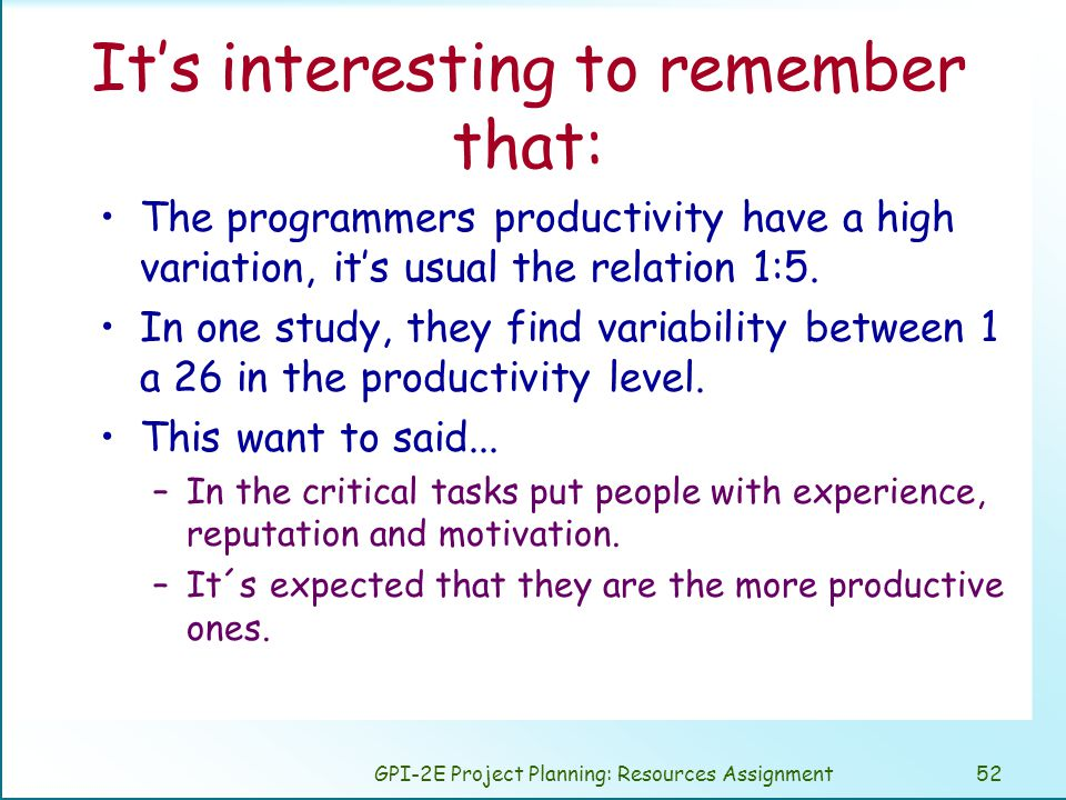 GPI-2E Project Planning: Resources Assignment52 It's interesting to remember that: The programmers productivity have a high variation, it's usual the relation 1:5.
