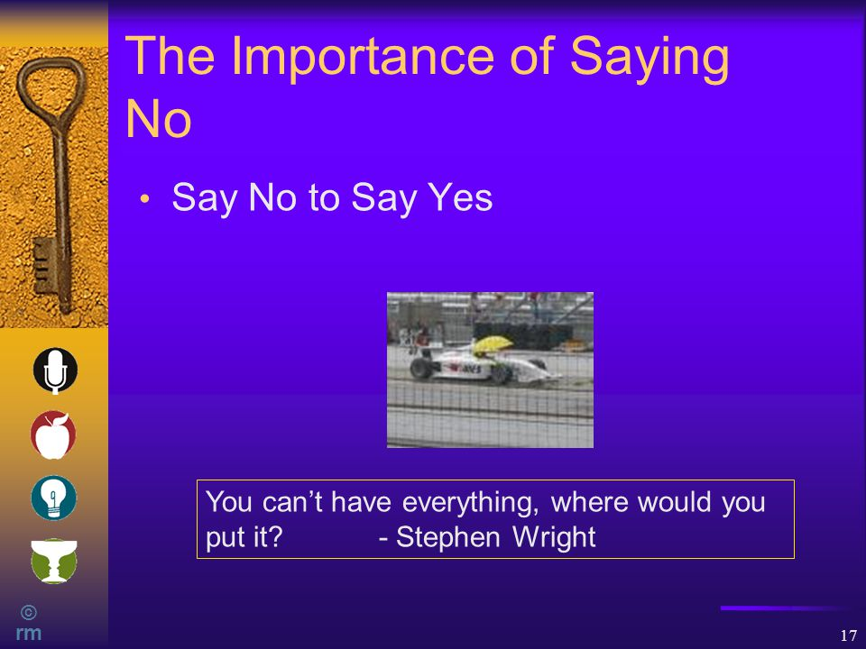 © rm 17 The Importance of Saying No Say No to Say Yes You can't have everything, where would you put it.