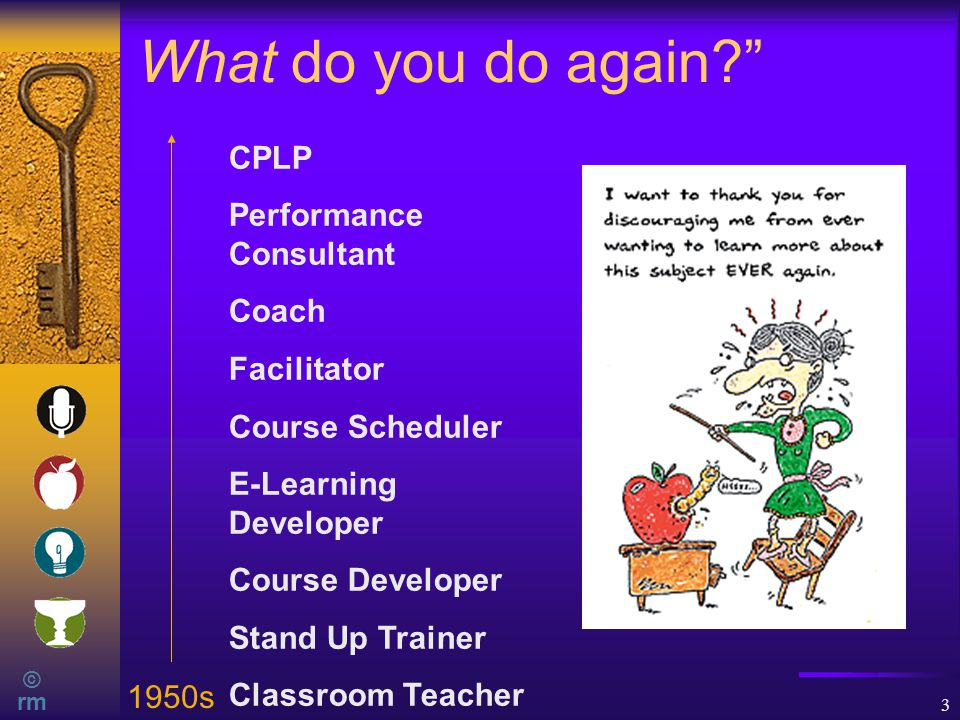 © rm 3 What do you do again? CPLP Performance Consultant Coach Facilitator Course Scheduler E-Learning Developer Course Developer Stand Up Trainer Classroom Teacher 1950s