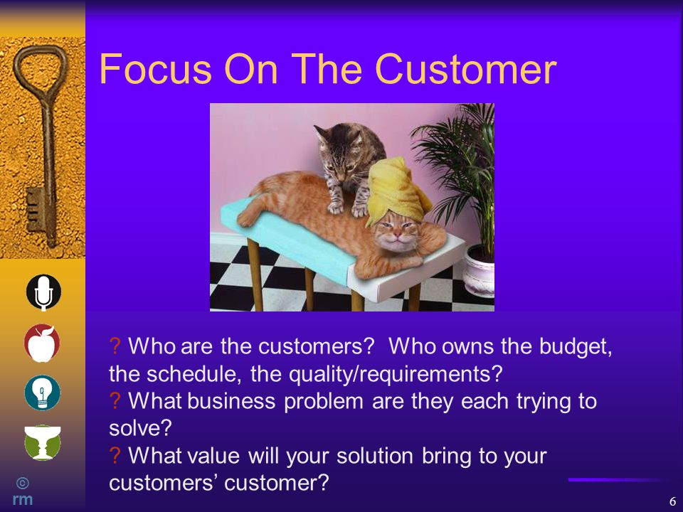 © rm 6 Focus On The Customer . Who are the customers.