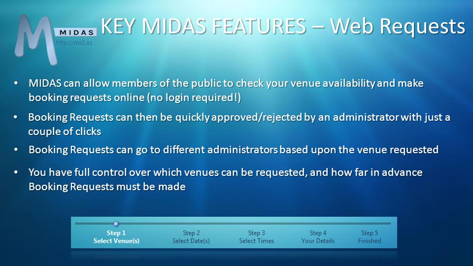 MIDAS can allow members of the public to check your venue availability and make booking requests online (no login required!) MIDAS can allow members of the public to check your venue availability and make booking requests online (no login required!) Booking Requests can then be quickly approved/rejected by an administrator with just a couple of clicks Booking Requests can then be quickly approved/rejected by an administrator with just a couple of clicks Booking Requests can go to different administrators based upon the venue requested Booking Requests can go to different administrators based upon the venue requested KEY MIDAS FEATURES – Web Requests You have full control over which venues can be requested, and how far in advance Booking Requests must be made You have full control over which venues can be requested, and how far in advance Booking Requests must be made http://mid.as