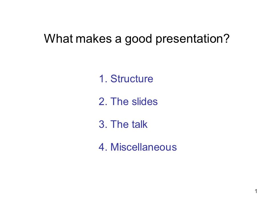 1 What makes a good presentation? 2. The slides 3. The talk 4. Miscellaneous 1. Structure