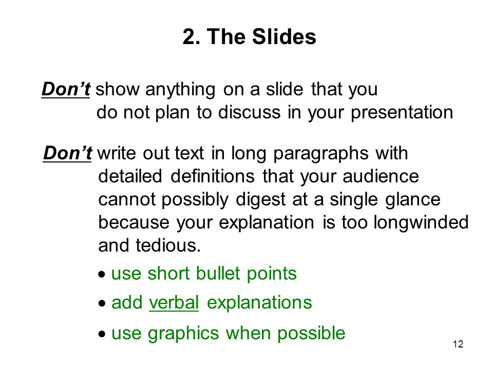 12 Don't show anything on a slide that you do not plan to discuss in your presentation Don't write out text in long paragraphs with detailed definitions that your audience cannot possibly digest at a single glance because your explanation is too longwinded and tedious.