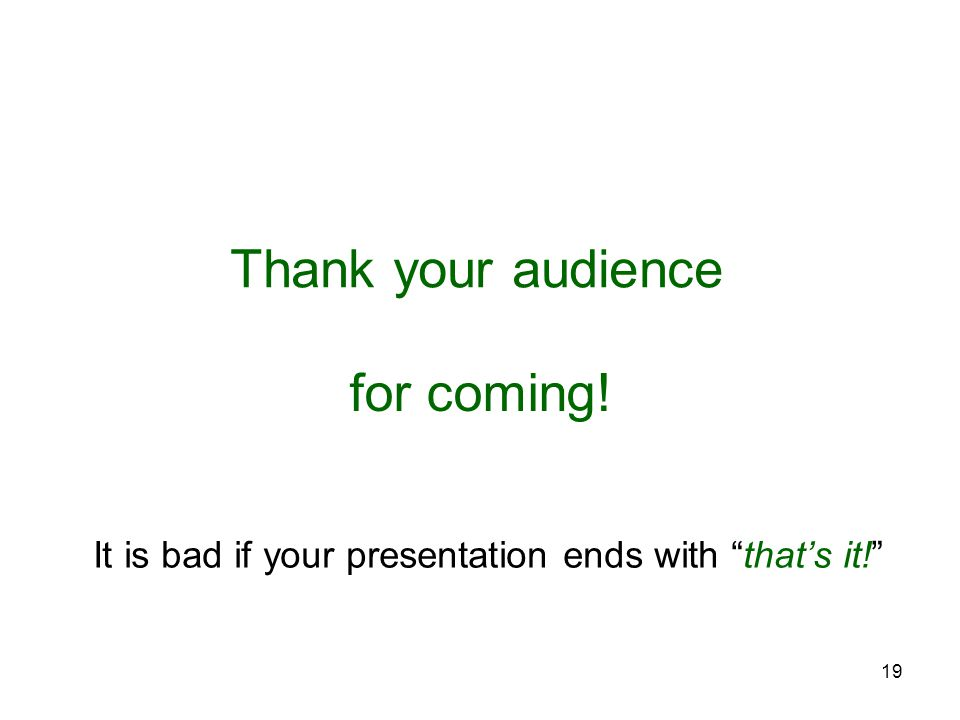 19 Thank your audience for coming! It is bad if your presentation ends with that's it!