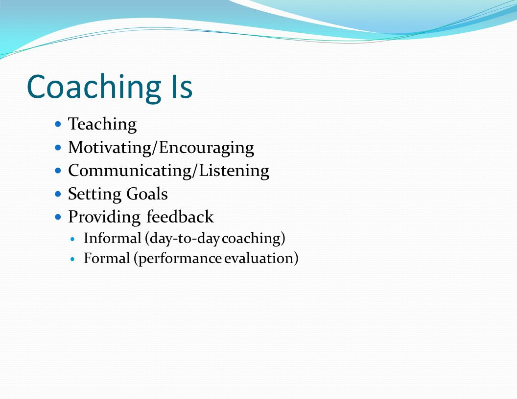 Coaching Is Teaching Motivating/Encouraging Communicating/Listening Setting Goals Providing feedback Informal (day-to-day coaching) Formal (performance evaluation)