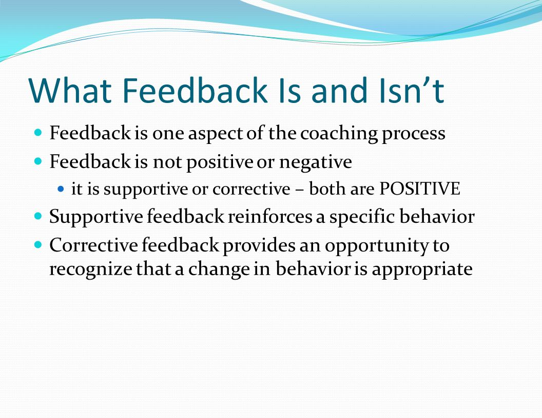 What Feedback Is and Isn't Feedback is one aspect of the coaching process Feedback is not positive or negative it is supportive or corrective – both are POSITIVE Supportive feedback reinforces a specific behavior Corrective feedback provides an opportunity to recognize that a change in behavior is appropriate