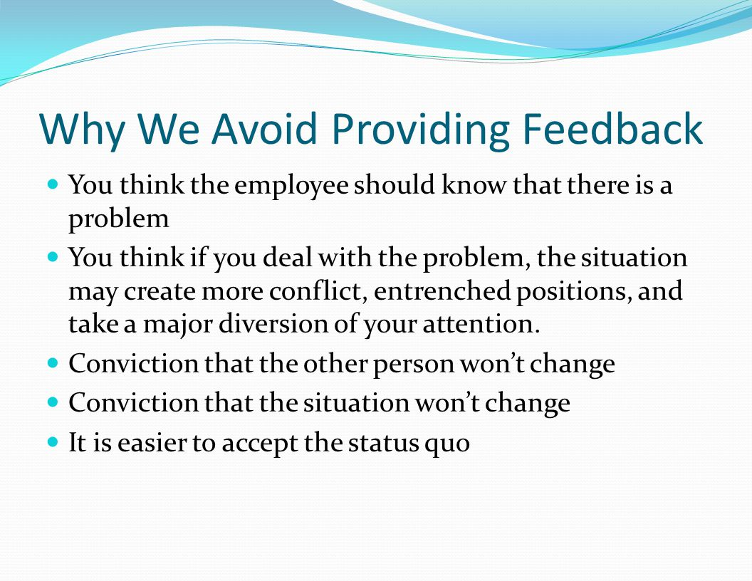 Why We Avoid Providing Feedback You think the employee should know that there is a problem You think if you deal with the problem, the situation may create more conflict, entrenched positions, and take a major diversion of your attention.