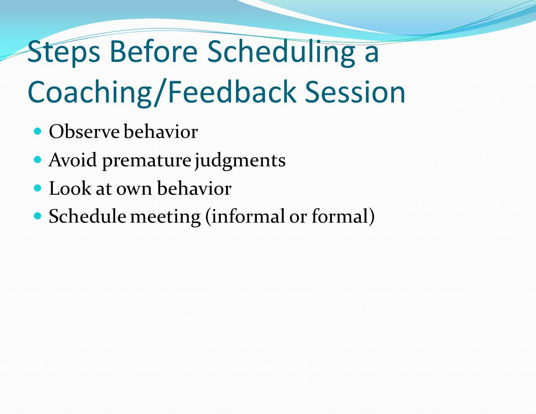 Steps Before Scheduling a Coaching/Feedback Session Observe behavior Avoid premature judgments Look at own behavior Schedule meeting (informal or formal)