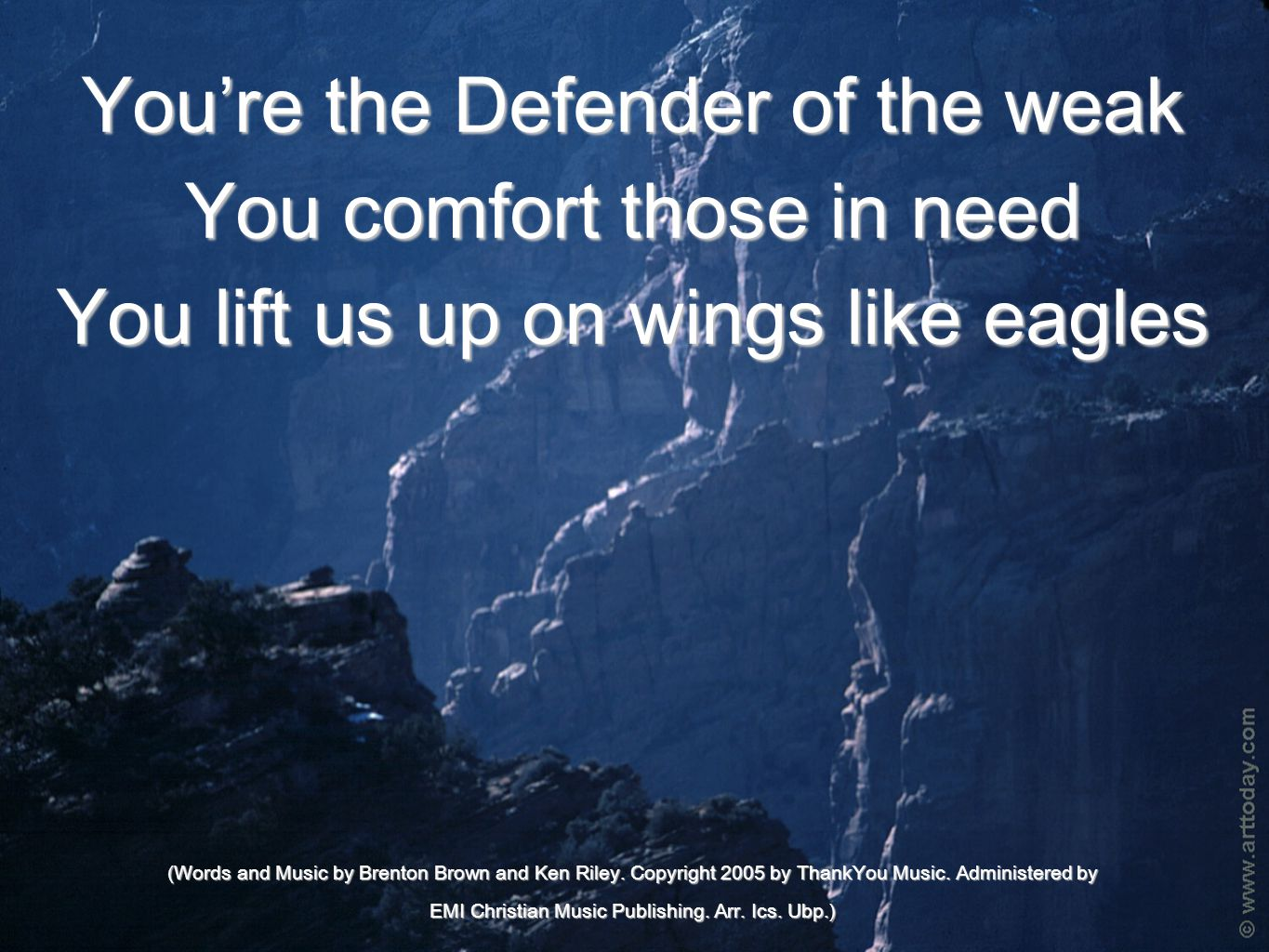 You're the Defender of the weak You comfort those in need You lift us up on wings like eagles (Words and Music by Brenton Brown and Ken Riley.