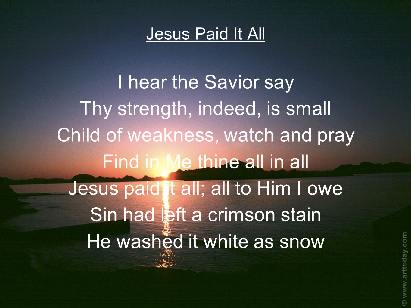 Jesus Paid It All I hear the Savior say Thy strength, indeed, is small Child of weakness, watch and pray Find in Me thine all in all Jesus paid it all; all to Him I owe Sin had left a crimson stain He washed it white as snow