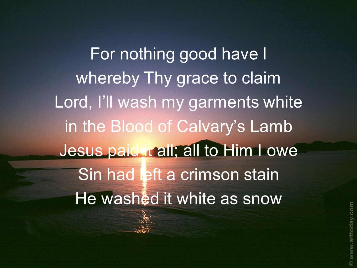 For nothing good have I whereby Thy grace to claim Lord, I'll wash my garments white in the Blood of Calvary's Lamb Jesus paid it all; all to Him I owe Sin had left a crimson stain He washed it white as snow