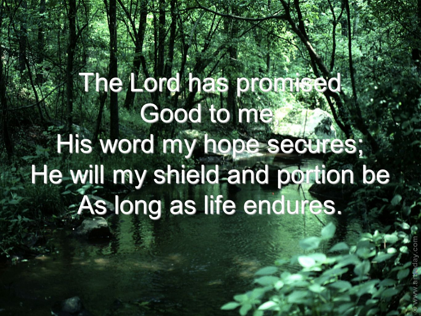 The Lord has promised Good to me, His word my hope secures; He will my shield and portion be As long as life endures.
