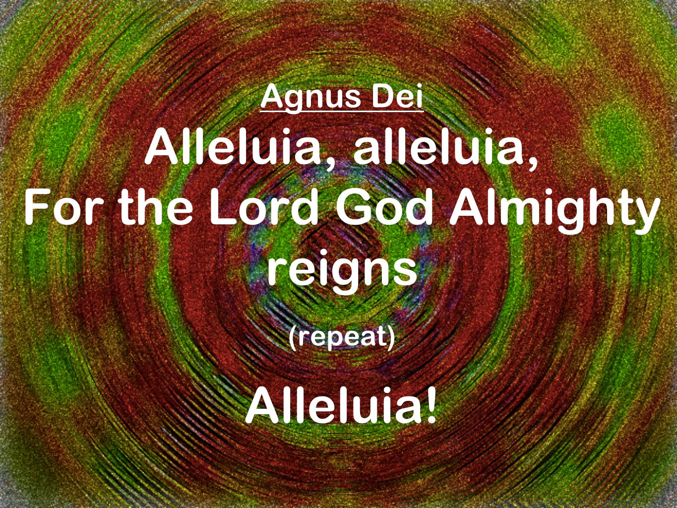 Agnus Dei Alleluia, alleluia, For the Lord God Almighty reigns (repeat) Alleluia!