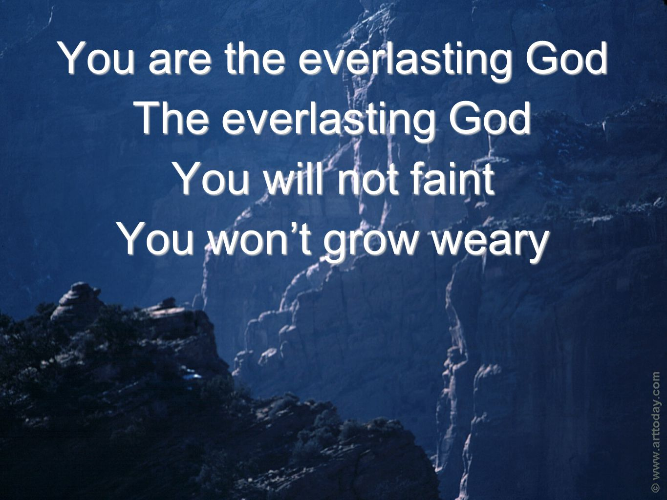 You are the everlasting God The everlasting God You will not faint You won't grow weary