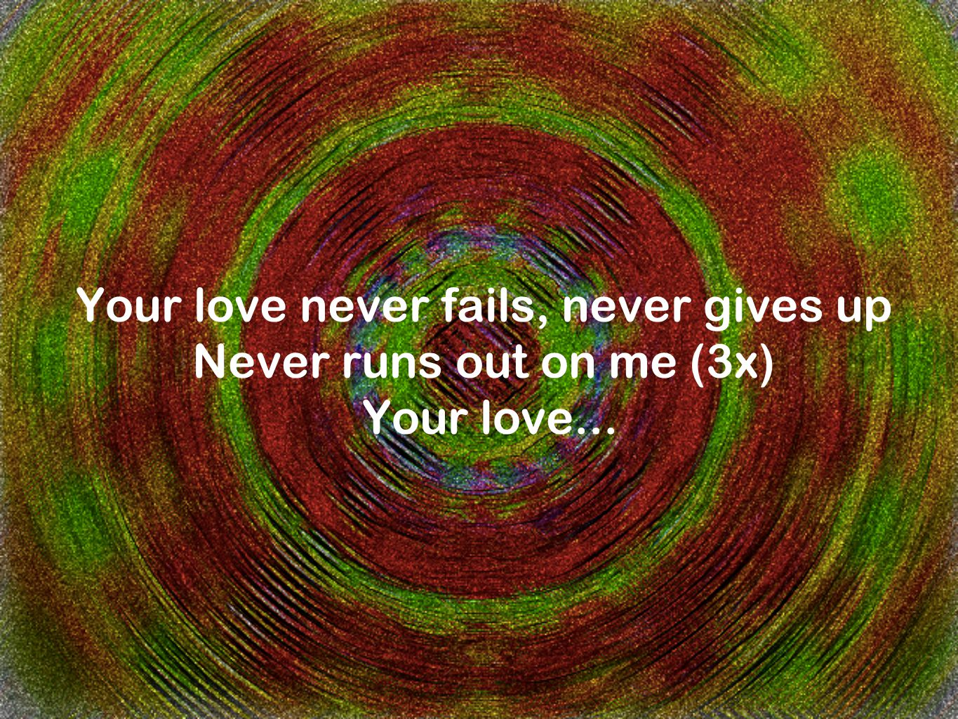 Your love never fails, never gives up Never runs out on me (3x) Your love...