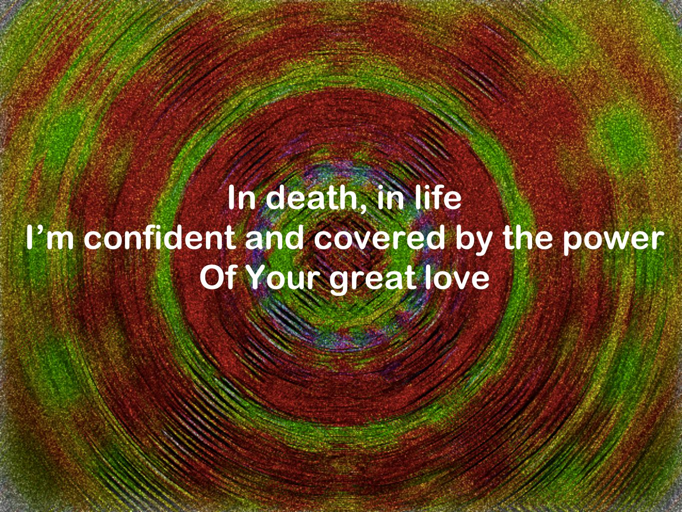 In death, in life I'm confident and covered by the power Of Your great love