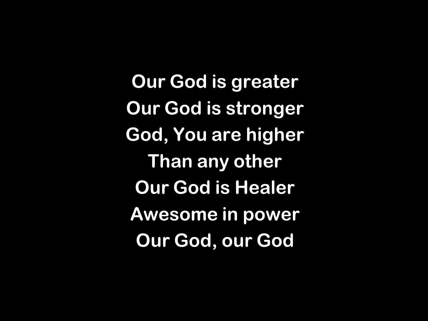Our God is greater Our God is stronger God, You are higher Than any other Our God is Healer Awesome in power Our God, our God Our God is greater Our God is stronger God, You are higher Than any other Our God is Healer Awesome in power Our God, our God