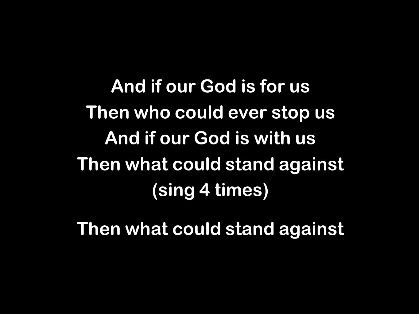 And if our God is for us Then who could ever stop us And if our God is with us Then what could stand against (sing 4 times) Then what could stand against And if our God is for us Then who could ever stop us And if our God is with us Then what could stand against (sing 4 times) Then what could stand against