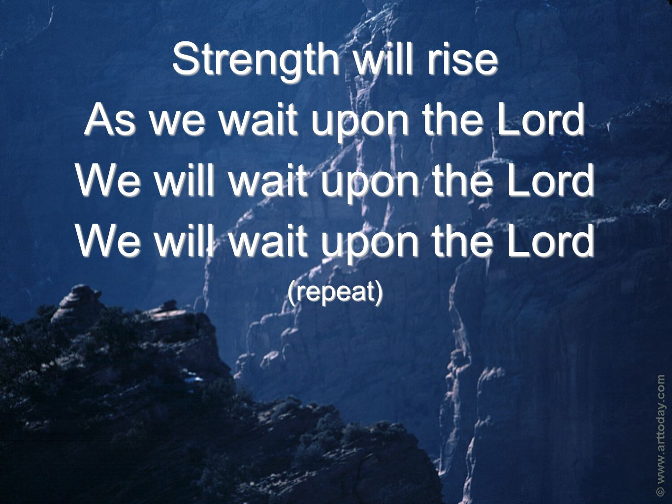 Strength will rise As we wait upon the Lord We will wait upon the Lord (repeat)