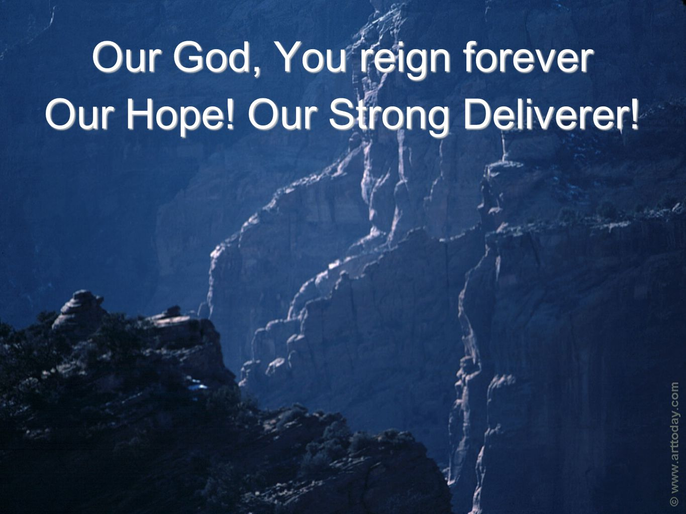 Our God, You reign forever Our Hope! Our Strong Deliverer!