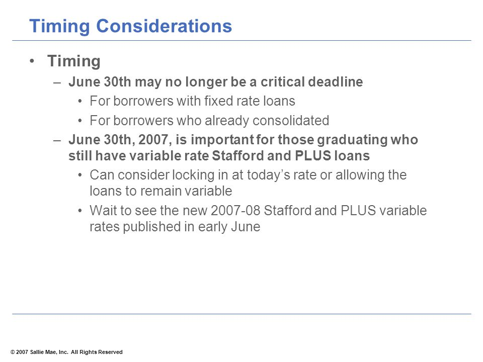 © 2007 Sallie Mae, Inc. All Rights Reserved Timing Considerations Timing –June 30th may no longer be a critical deadline For borrowers with fixed rate