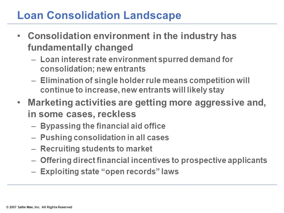 © 2007 Sallie Mae, Inc. All Rights Reserved Loan Consolidation Landscape Consolidation environment in the industry has fundamentally changed –Loan int