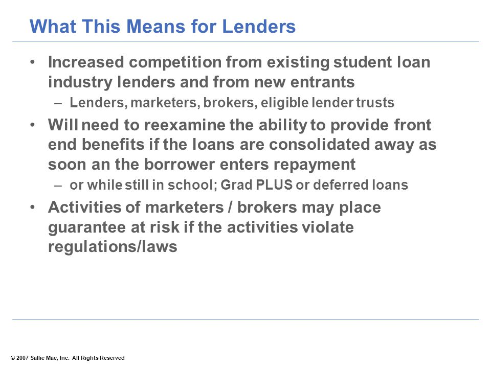 © 2007 Sallie Mae, Inc. All Rights Reserved What This Means for Lenders Increased competition from existing student loan industry lenders and from new