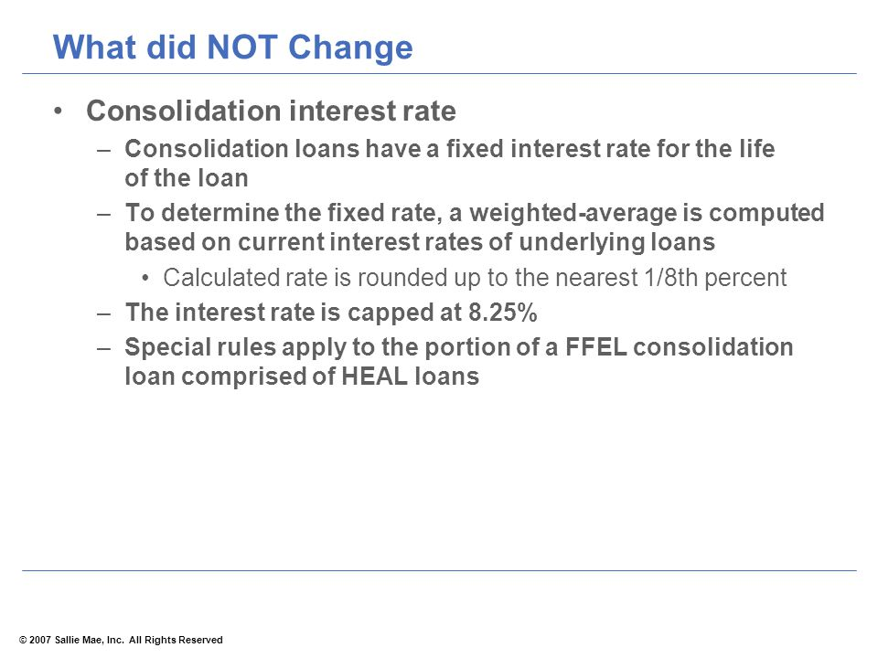 © 2007 Sallie Mae, Inc. All Rights Reserved What did NOT Change Consolidation interest rate –Consolidation loans have a fixed interest rate for the li