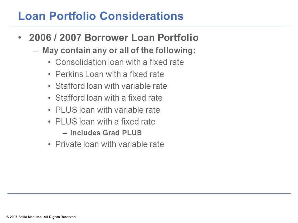© 2007 Sallie Mae, Inc. All Rights Reserved Loan Portfolio Considerations 2006 / 2007 Borrower Loan Portfolio –May contain any or all of the following