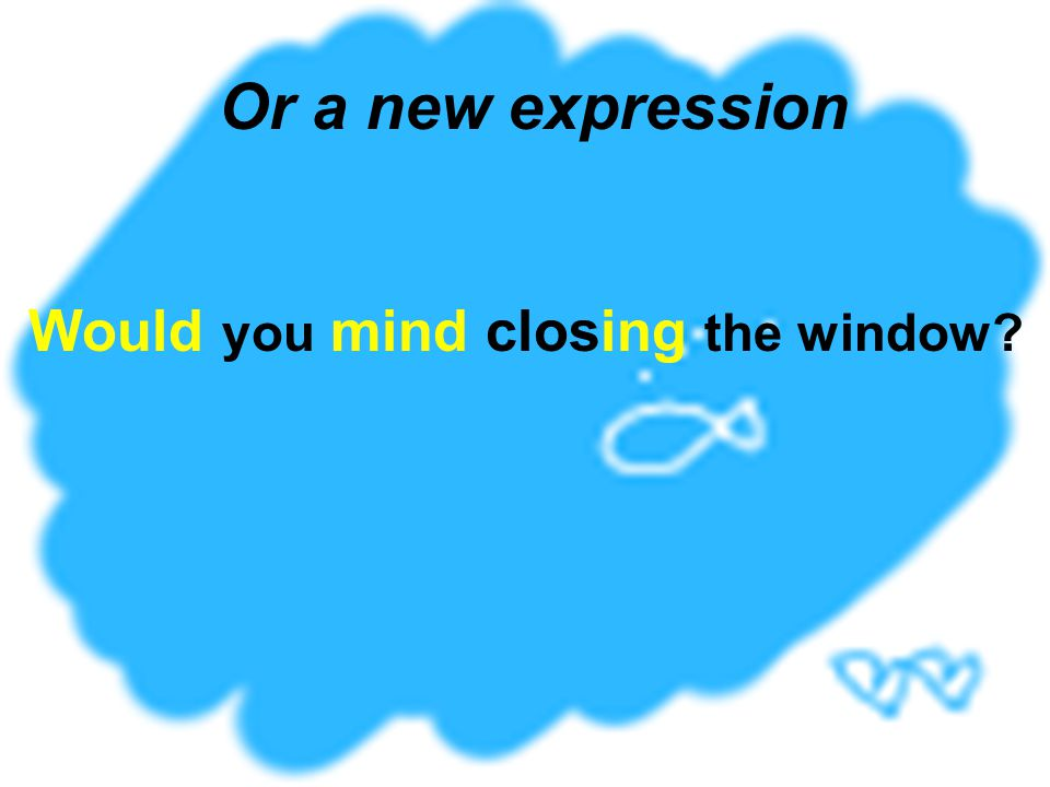 Would you mind closing the window? Or a new expression