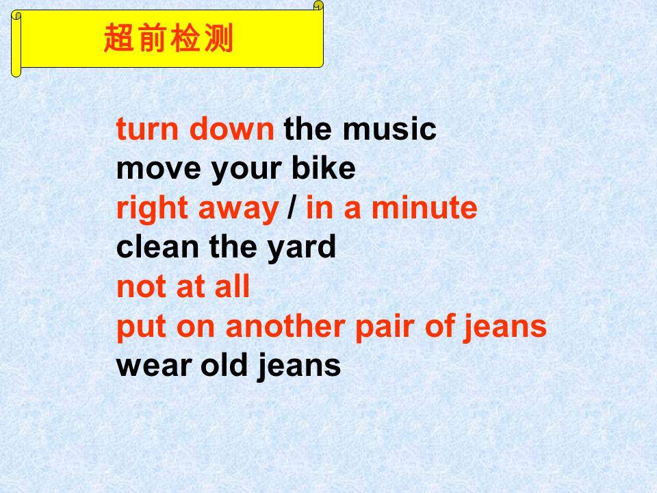 超前检测 turn down the music move your bike right away / in a minute clean the yard not at all put on another pair of jeans wear old jeans