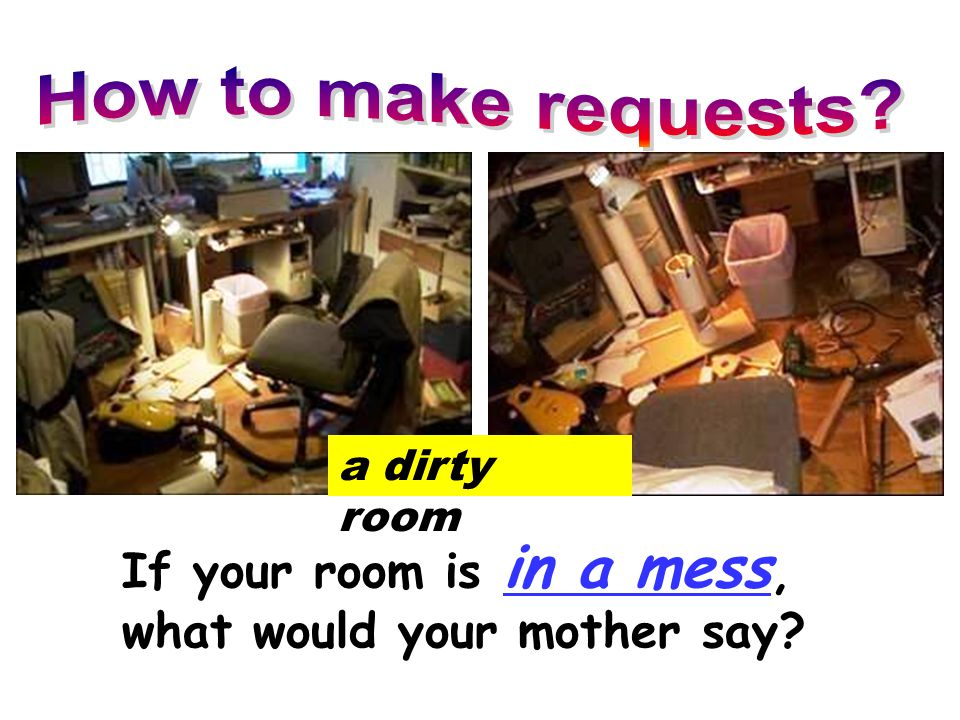 If your room is in a mess, what would your mother say? a dirty room