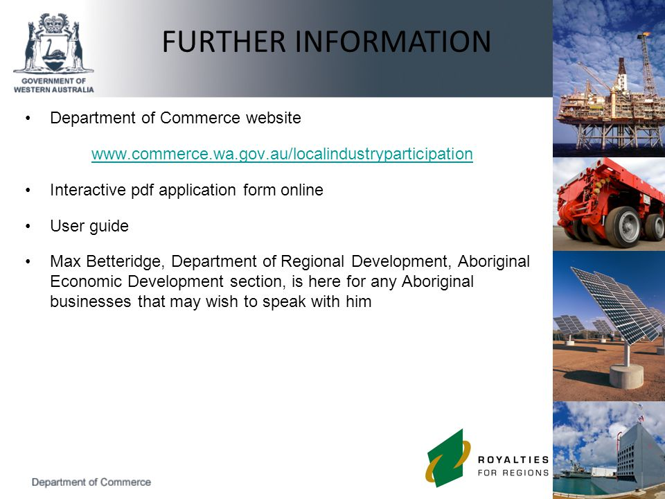 Department of Commerce website www.commerce.wa.gov.au/localindustryparticipation Interactive pdf application form online User guide Max Betteridge, Department of Regional Development, Aboriginal Economic Development section, is here for any Aboriginal businesses that may wish to speak with him FURTHER INFORMATION