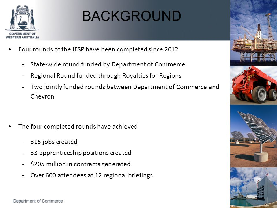 Four rounds of the IFSP have been completed since 2012 -State-wide round funded by Department of Commerce -Regional Round funded through Royalties for Regions -Two jointly funded rounds between Department of Commerce and Chevron The four completed rounds have achieved -315 jobs created -33 apprenticeship positions created -$205 million in contracts generated -Over 600 attendees at 12 regional briefings BACKGROUND