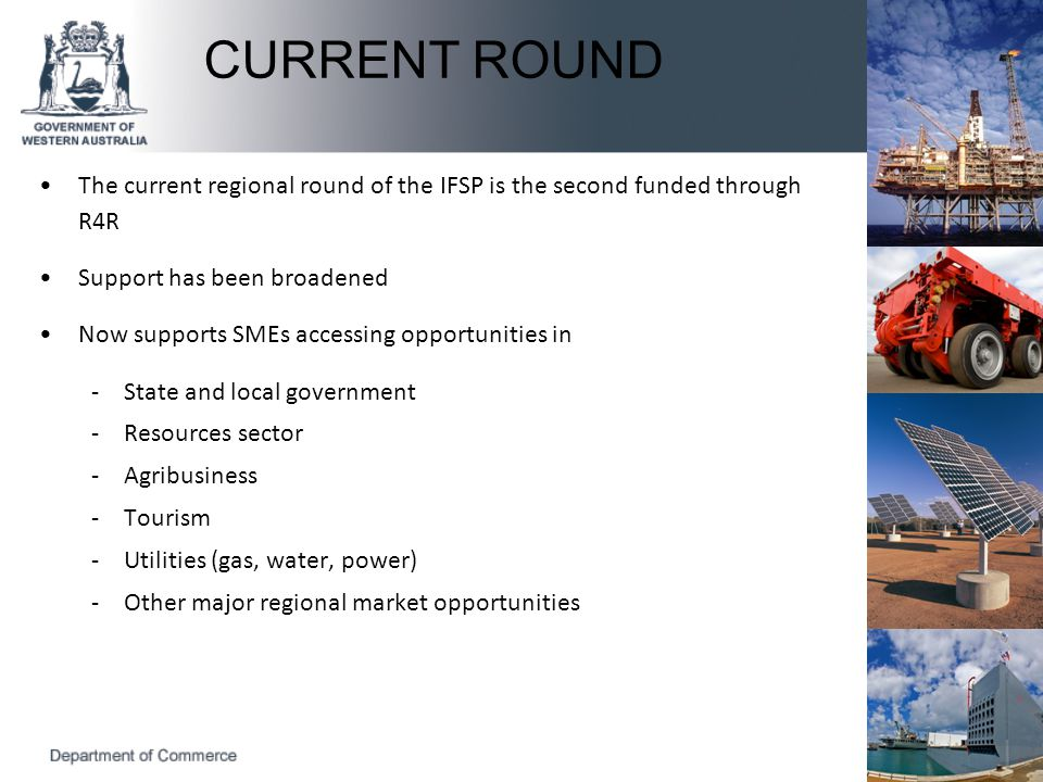 The current regional round of the IFSP is the second funded through R4R Support has been broadened Now supports SMEs accessing opportunities in -State and local government -Resources sector -Agribusiness -Tourism -Utilities (gas, water, power) -Other major regional market opportunities CURRENT ROUND