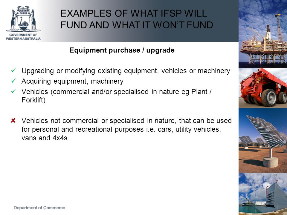 Equipment purchase / upgrade Upgrading or modifying existing equipment, vehicles or machinery Acquiring equipment, machinery Vehicles (commercial and/or specialised in nature eg Plant / Forklift) Vehicles not commercial or specialised in nature, that can be used for personal and recreational purposes i.e.