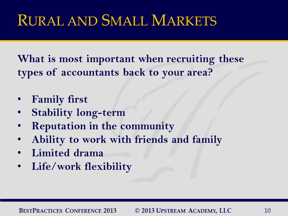 © 2013 U PSTREAM A CADEMY, LLC10 B EST P RACTICES C ONFERENCE 2013 R URAL AND S MALL M ARKETS What is most important when recruiting these types of accountants back to your area.