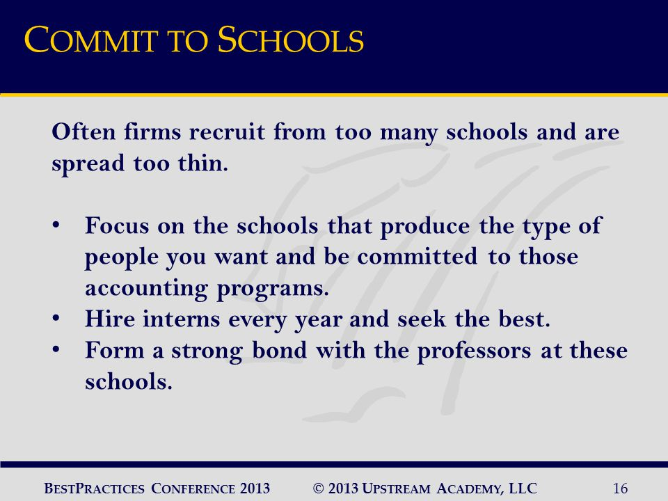 © 2013 U PSTREAM A CADEMY, LLC16 B EST P RACTICES C ONFERENCE 2013 C OMMIT TO S CHOOLS Often firms recruit from too many schools and are spread too thin.