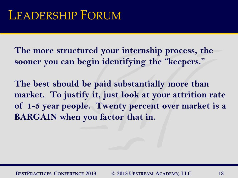 © 2013 U PSTREAM A CADEMY, LLC18 B EST P RACTICES C ONFERENCE 2013 L EADERSHIP F ORUM The more structured your internship process, the sooner you can begin identifying the keepers. The best should be paid substantially more than market.