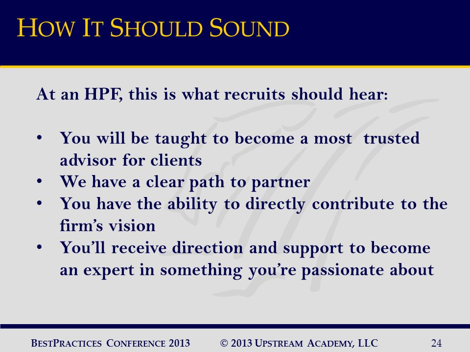 © 2013 U PSTREAM A CADEMY, LLC24 B EST P RACTICES C ONFERENCE 2013 H OW I T S HOULD S OUND At an HPF, this is what recruits should hear: You will be taught to become a most trusted advisor for clients We have a clear path to partner You have the ability to directly contribute to the firm's vision You'll receive direction and support to become an expert in something you're passionate about